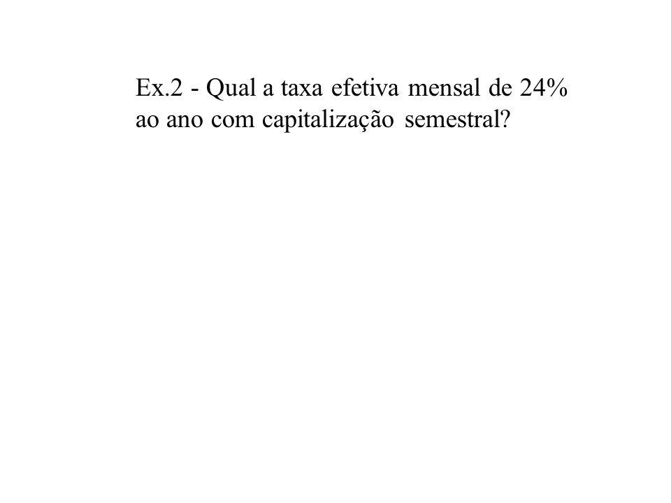 Ex.2 - Qual a taxa efetiva mensal de 24% ao ano com capitalização semestral