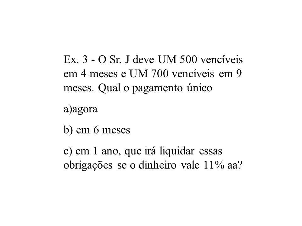 Ex. 3 - O Sr. J deve UM 500 vencíveis em 4 meses e UM 700 vencíveis em 9 meses. Qual o pagamento único