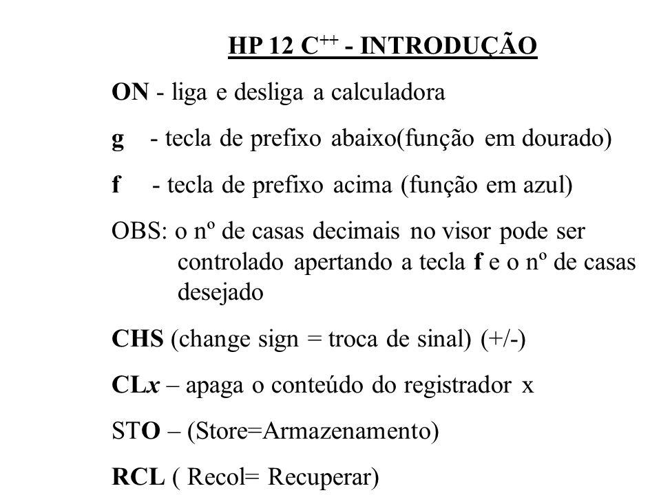 HP 12 C++ - INTRODUÇÃOON - liga e desliga a calculadora. g - tecla de prefixo abaixo(função em dourado)