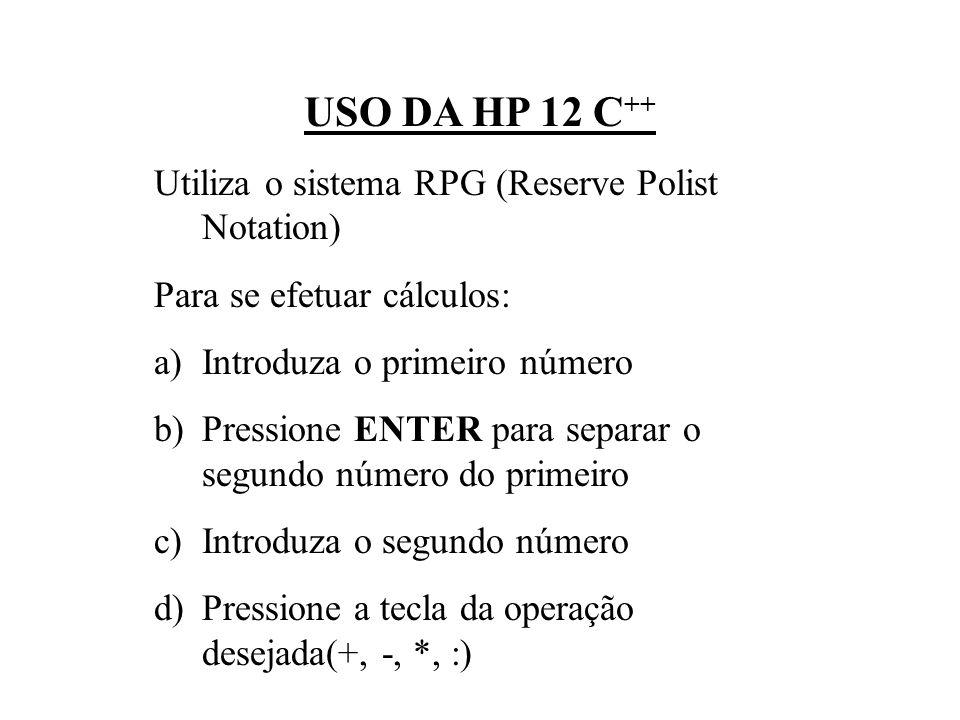 USO DA HP 12 C++ Utiliza o sistema RPG (Reserve Polist Notation)