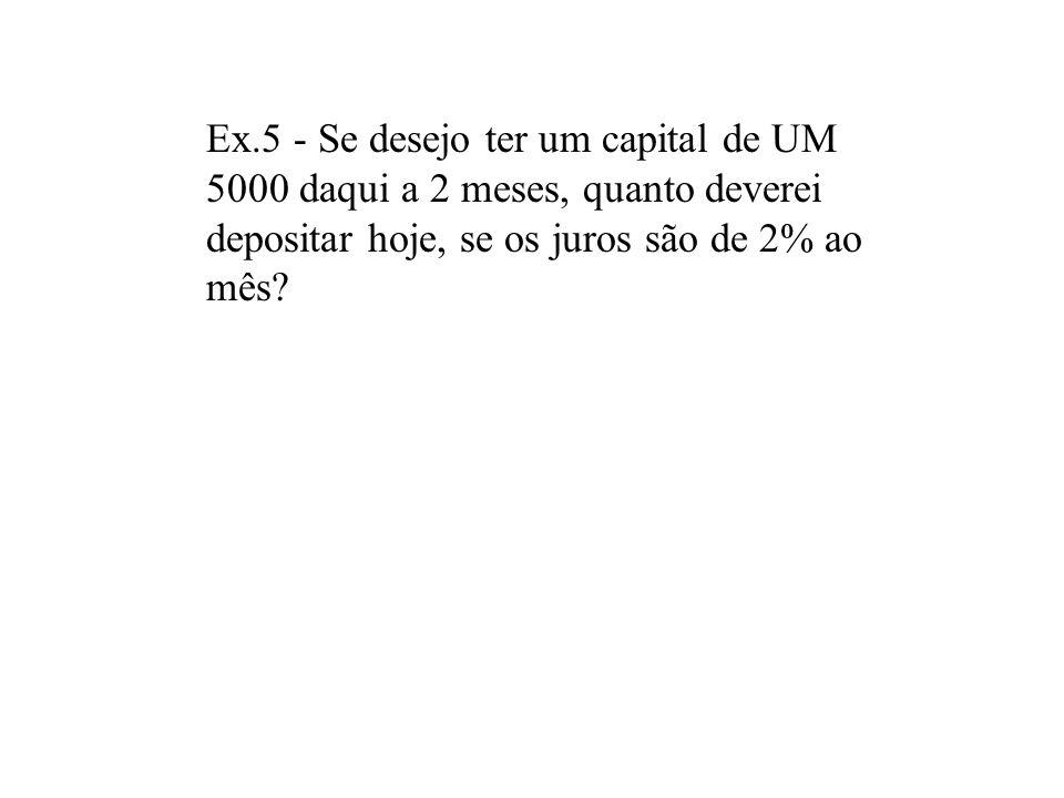 Ex.5 - Se desejo ter um capital de UM 5000 daqui a 2 meses, quanto deverei depositar hoje, se os juros são de 2% ao mês