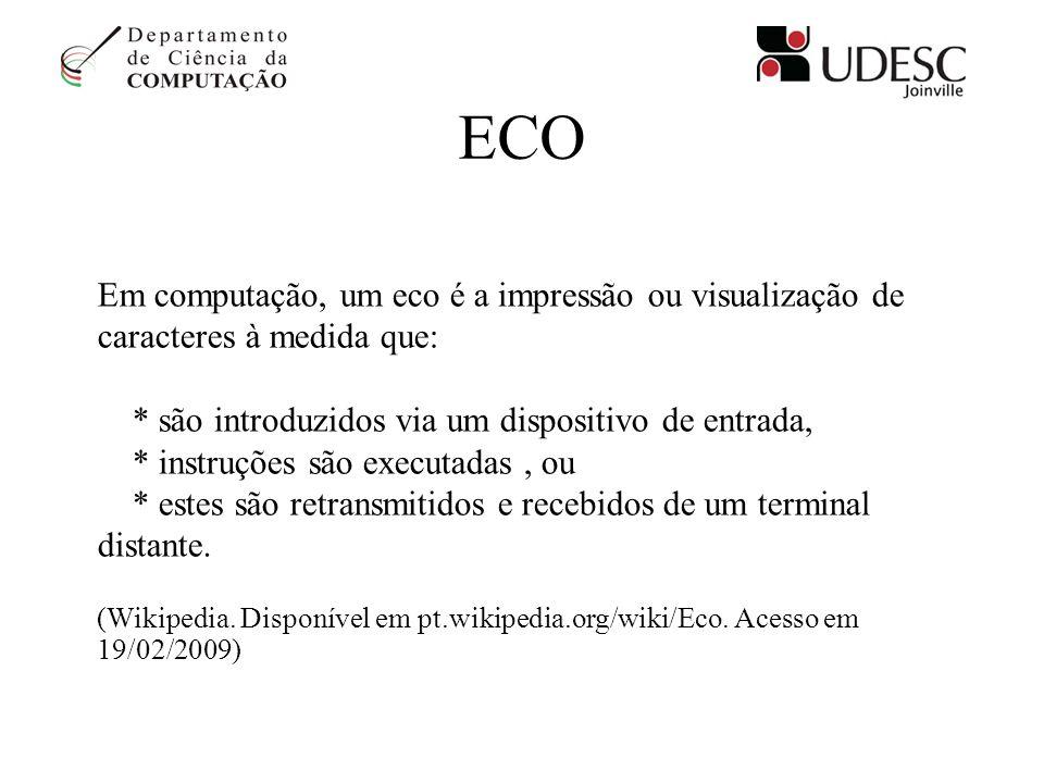 ECO Em computação, um eco é a impressão ou visualização de caracteres à medida que: * são introduzidos via um dispositivo de entrada,