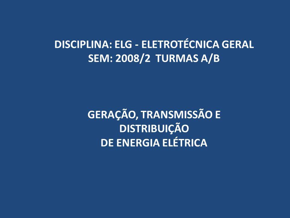 DISCIPLINA: ELG - ELETROTÉCNICA GERAL SEM: 2008/2 TURMAS A/B GERAÇÃO, TRANSMISSÃO E DISTRIBUIÇÃO DE ENERGIA ELÉTRICA