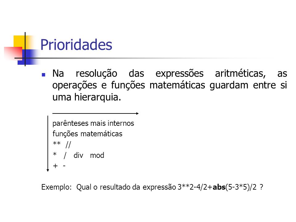 PrioridadesNa resolução das expressões aritméticas, as operações e funções matemáticas guardam entre si uma hierarquia.