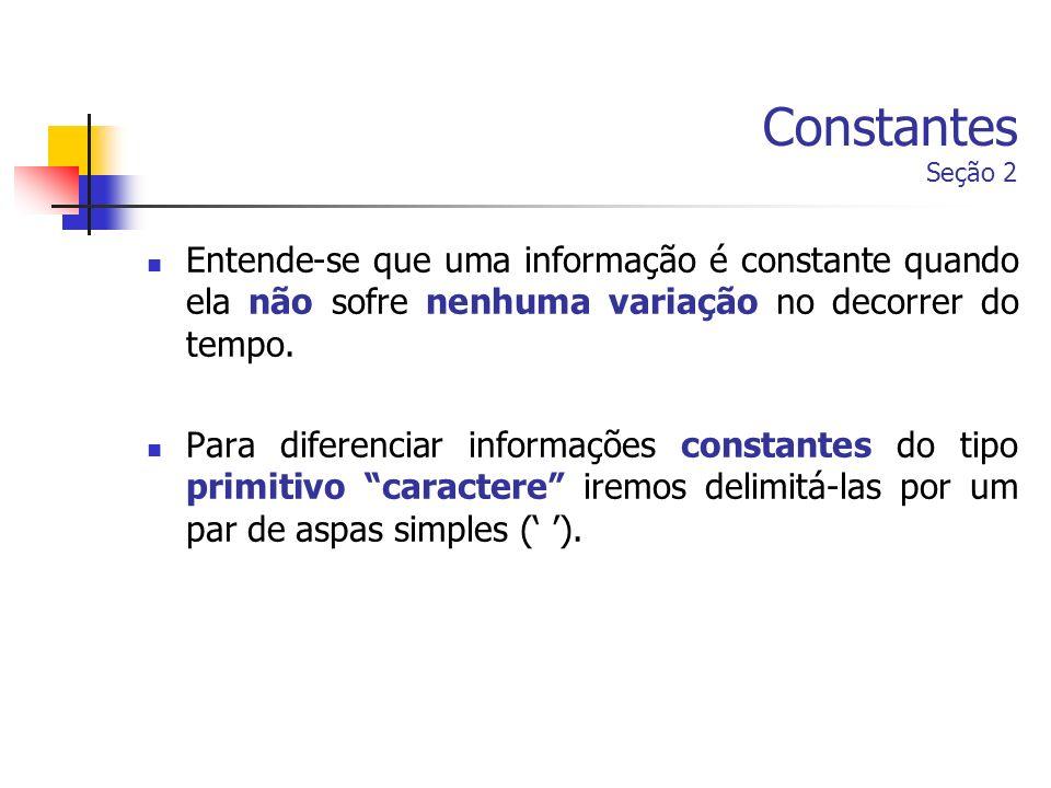 Constantes Seção 2Entende-se que uma informação é constante quando ela não sofre nenhuma variação no decorrer do tempo.