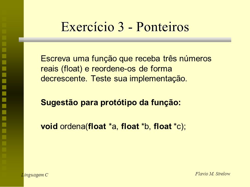 Exercício 3 - Ponteiros Escreva uma função que receba três números reais (float) e reordene-os de forma decrescente. Teste sua implementação.
