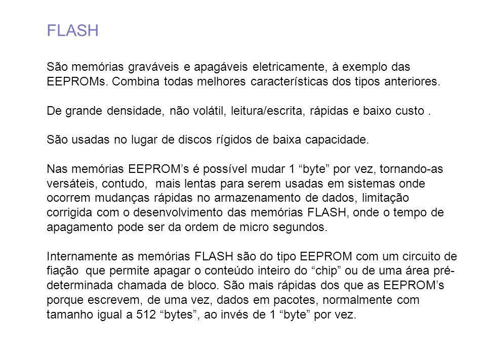 FLASH São memórias graváveis e apagáveis eletricamente, à exemplo das EEPROMs. Combina todas melhores características dos tipos anteriores.