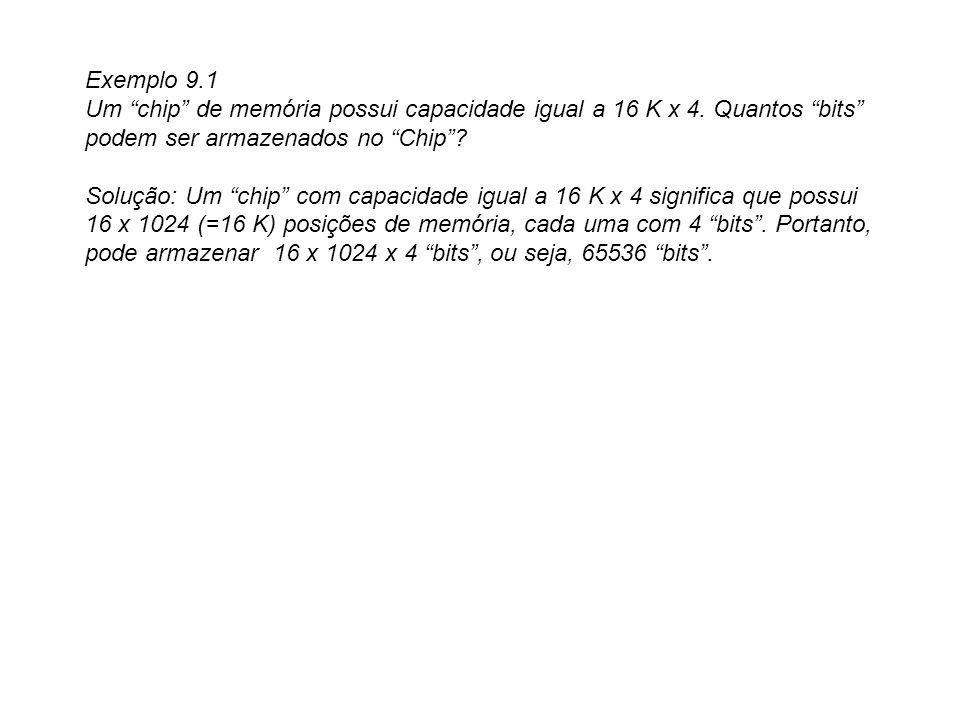 Exemplo 9.1 Um chip de memória possui capacidade igual a 16 K x 4. Quantos bits podem ser armazenados no Chip