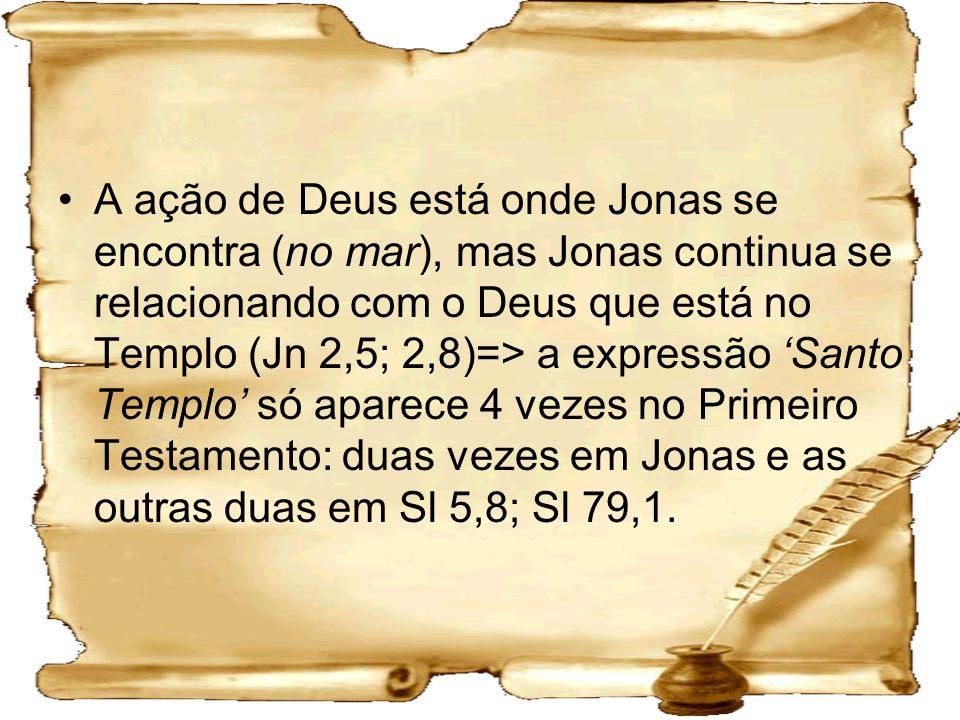 A ação de Deus está onde Jonas se encontra (no mar), mas Jonas continua se relacionando com o Deus que está no Templo (Jn 2,5; 2,8)=> a expressão 'Santo Templo' só aparece 4 vezes no Primeiro Testamento: duas vezes em Jonas e as outras duas em Sl 5,8; Sl 79,1.