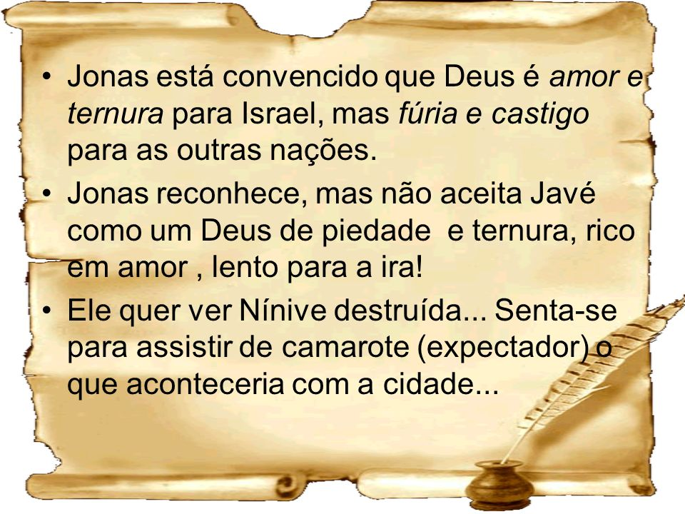 Jonas está convencido que Deus é amor e ternura para Israel, mas fúria e castigo para as outras nações.