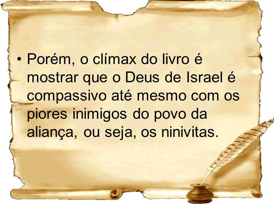 Porém, o clímax do livro é mostrar que o Deus de Israel é compassivo até mesmo com os piores inimigos do povo da aliança, ou seja, os ninivitas.
