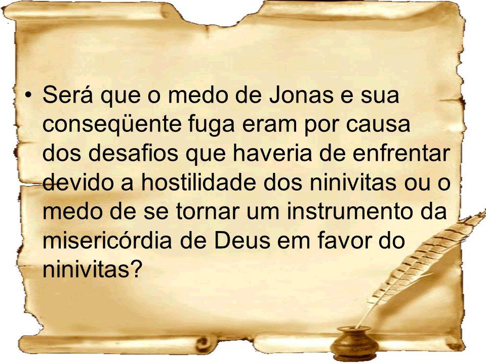 Será que o medo de Jonas e sua conseqüente fuga eram por causa dos desafios que haveria de enfrentar devido a hostilidade dos ninivitas ou o medo de se tornar um instrumento da misericórdia de Deus em favor do ninivitas