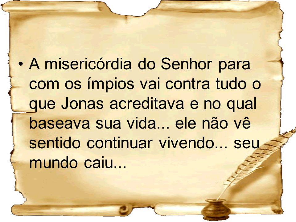 A misericórdia do Senhor para com os ímpios vai contra tudo o que Jonas acreditava e no qual baseava sua vida...