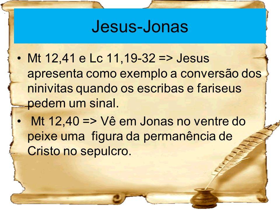 Jesus-Jonas Mt 12,41 e Lc 11,19-32 => Jesus apresenta como exemplo a conversão dos ninivitas quando os escribas e fariseus pedem um sinal.