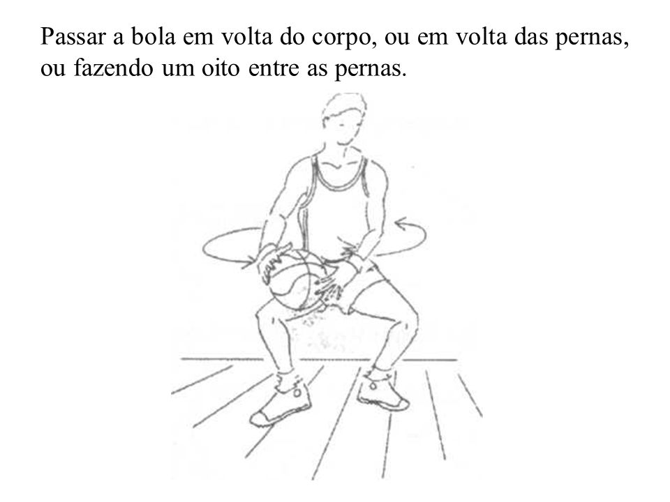 Passar a bola em volta do corpo, ou em volta das pernas, ou fazendo um oito entre as pernas.