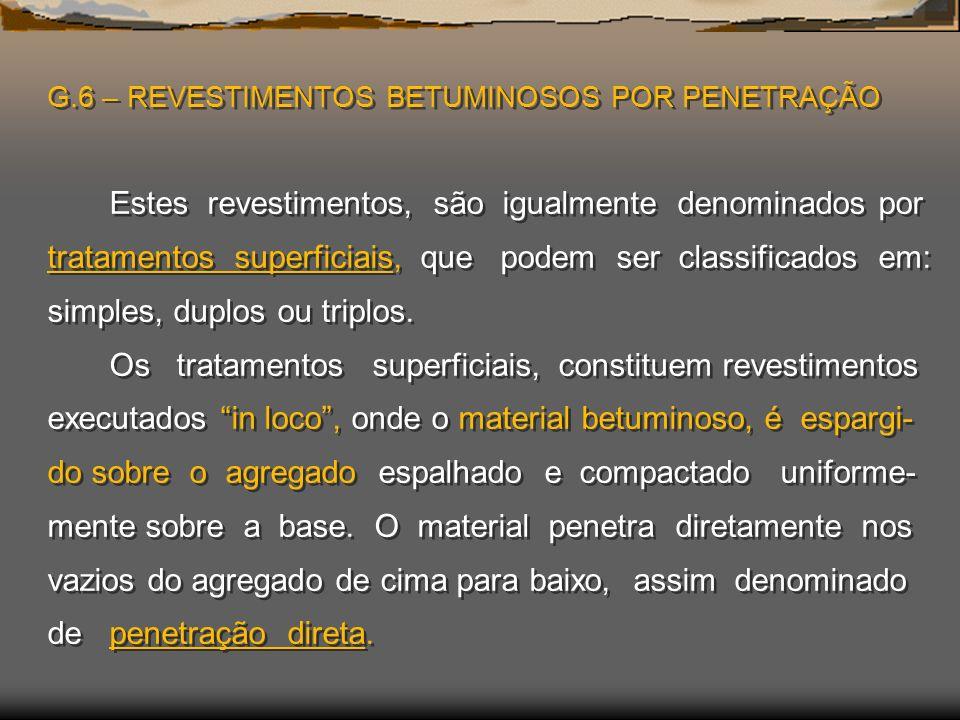 G.6 – REVESTIMENTOS BETUMINOSOS POR PENETRAÇÃO Estes revestimentos, são igualmente denominados por tratamentos superficiais, que podem ser classificados em: simples, duplos ou triplos.