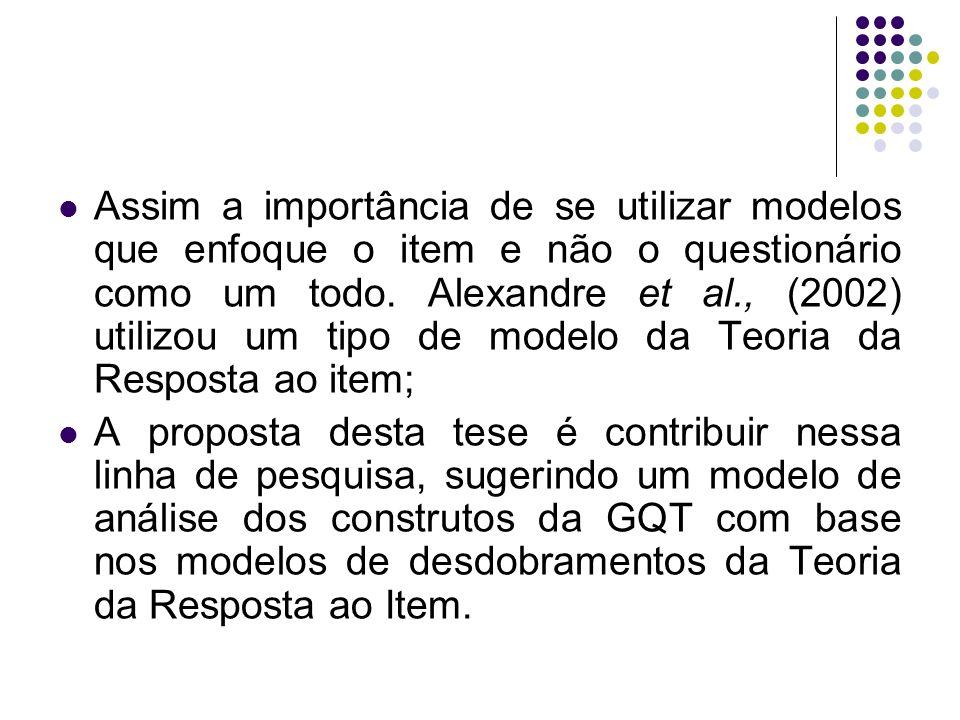 Assim a importância de se utilizar modelos que enfoque o item e não o questionário como um todo. Alexandre et al., (2002) utilizou um tipo de modelo da Teoria da Resposta ao item;
