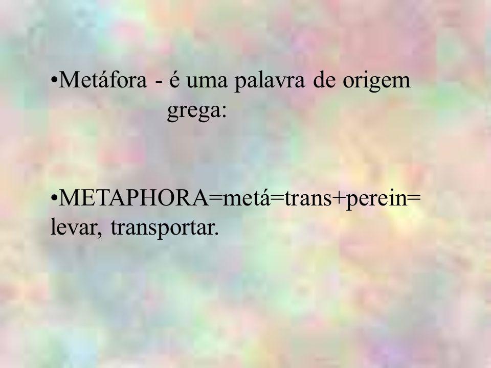 Metáfora - é uma palavra de origem grega: