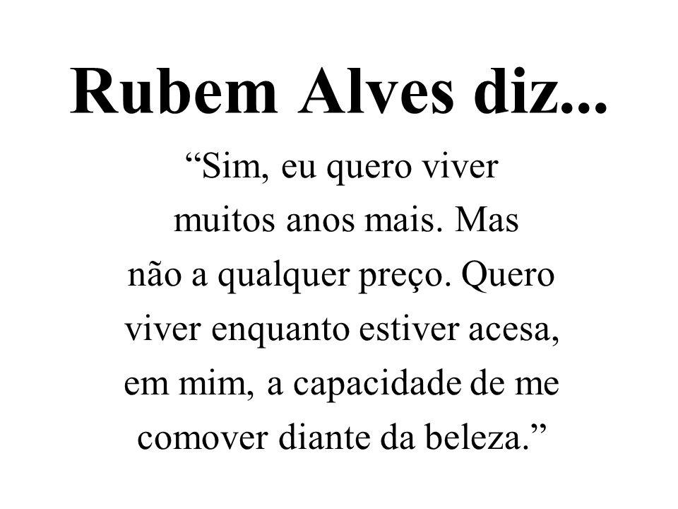 Rubem Alves diz... Sim, eu quero viver muitos anos mais. Mas