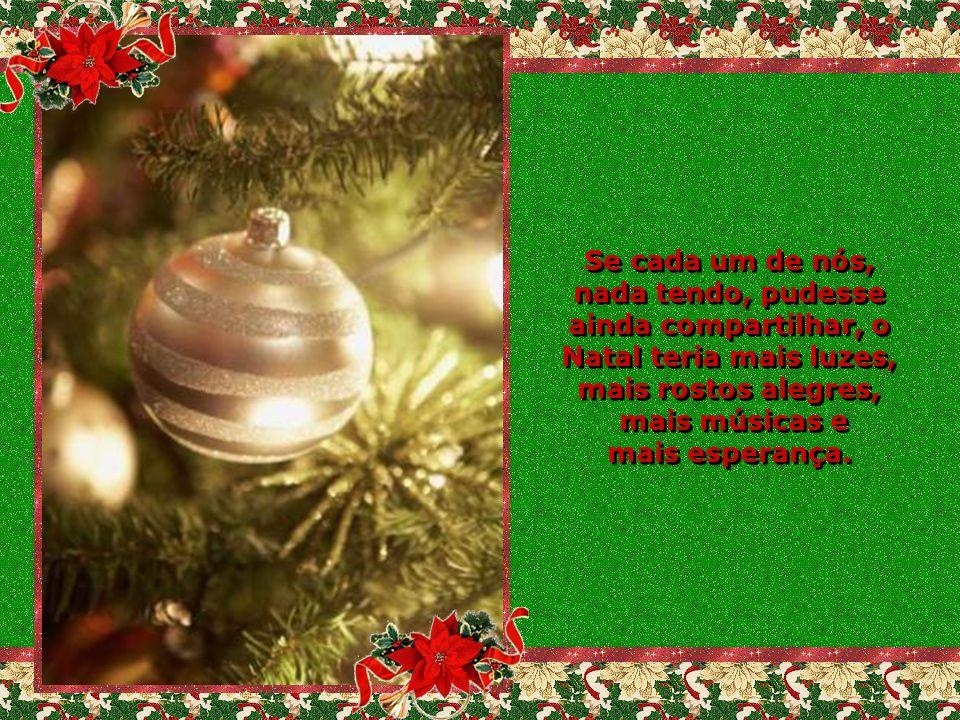 Se cada um de nós, nada tendo, pudesse ainda compartilhar, o Natal teria mais luzes, mais rostos alegres,