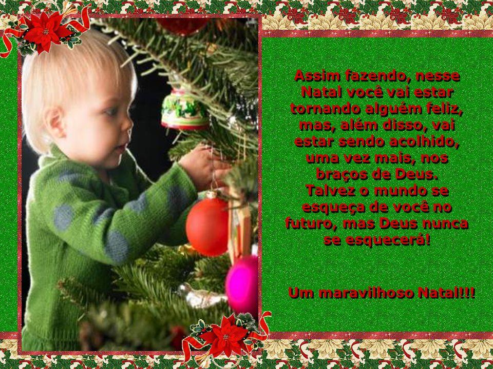 Assim fazendo, nesse Natal você vai estar tornando alguém feliz, mas, além disso, vai estar sendo acolhido, uma vez mais, nos braços de Deus.