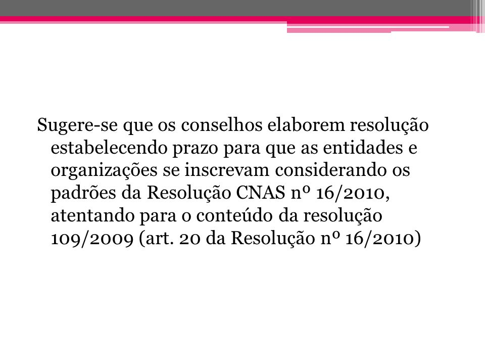 Sugere-se que os conselhos elaborem resolução estabelecendo prazo para que as entidades e organizações se inscrevam considerando os padrões da Resolução CNAS nº 16/2010, atentando para o conteúdo da resolução 109/2009 (art.