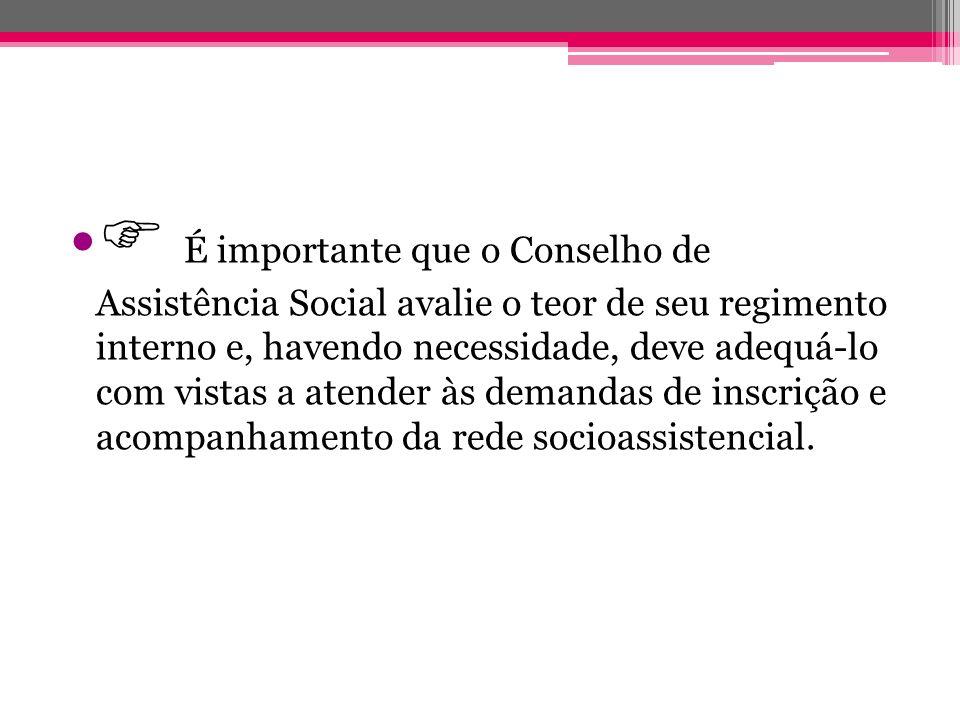  É importante que o Conselho de Assistência Social avalie o teor de seu regimento interno e, havendo necessidade, deve adequá-lo com vistas a atender às demandas de inscrição e acompanhamento da rede socioassistencial.