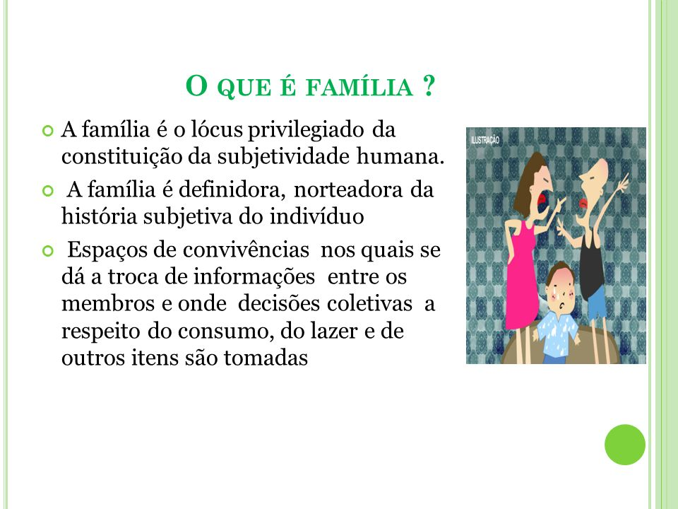 O que é família A família é o lócus privilegiado da constituição da subjetividade humana.