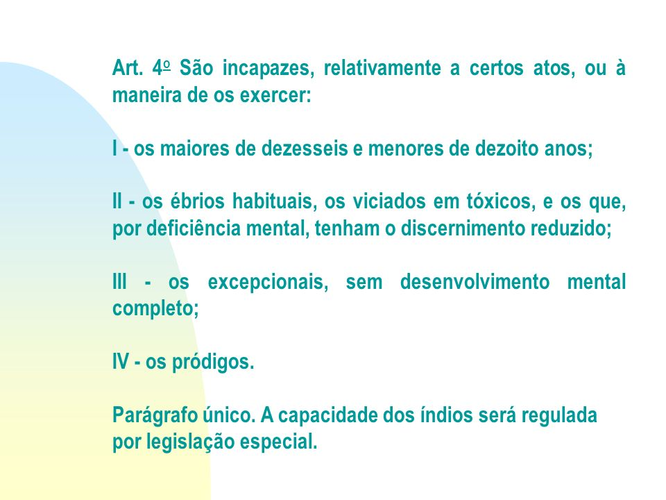 Art. 4o São incapazes, relativamente a certos atos, ou à maneira de os exercer: