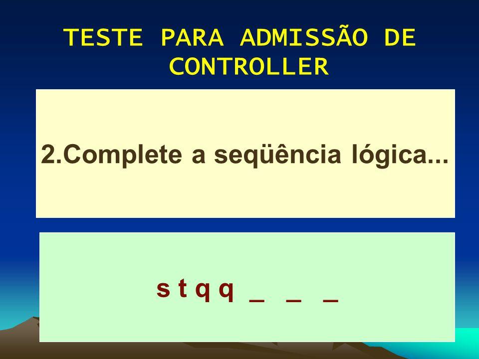 TESTE PARA ADMISSÃO DE CONTROLLER 2.Complete a seqüência lógica...