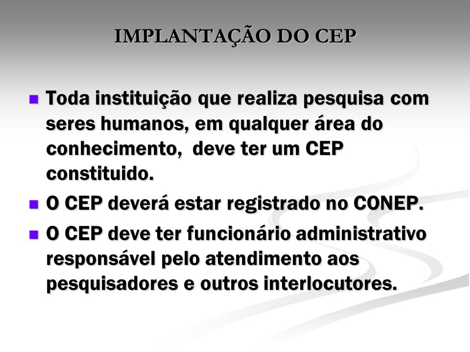 IMPLANTAÇÃO DO CEP Toda instituição que realiza pesquisa com seres humanos, em qualquer área do conhecimento, deve ter um CEP constituido.