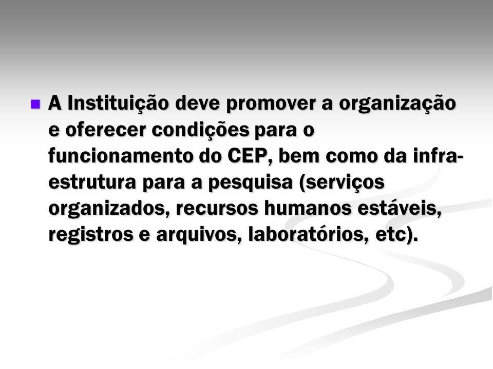 A Instituição deve promover a organização e oferecer condições para o funcionamento do CEP, bem como da infra-estrutura para a pesquisa (serviços organizados, recursos humanos estáveis, registros e arquivos, laboratórios, etc).