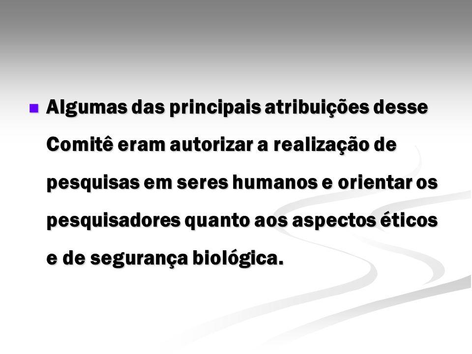 Algumas das principais atribuições desse Comitê eram autorizar a realização de pesquisas em seres humanos e orientar os pesquisadores quanto aos aspectos éticos e de segurança biológica.