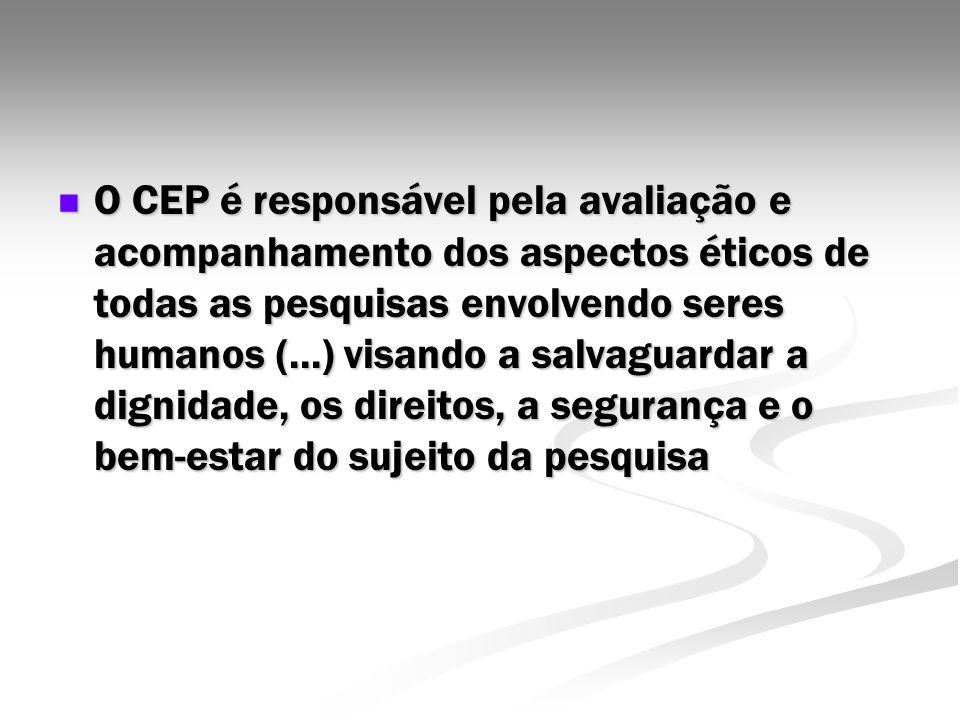 O CEP é responsável pela avaliação e acompanhamento dos aspectos éticos de todas as pesquisas envolvendo seres humanos (...) visando a salvaguardar a dignidade, os direitos, a segurança e o bem-estar do sujeito da pesquisa