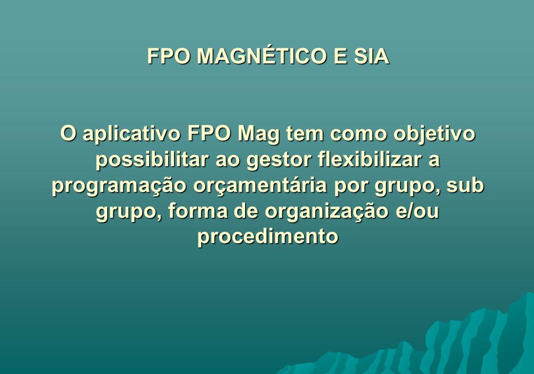 FPO MAGNÉTICO E SIA O aplicativo FPO Mag tem como objetivo possibilitar ao gestor flexibilizar a programação orçamentária por grupo, sub grupo, forma de organização e/ou procedimento