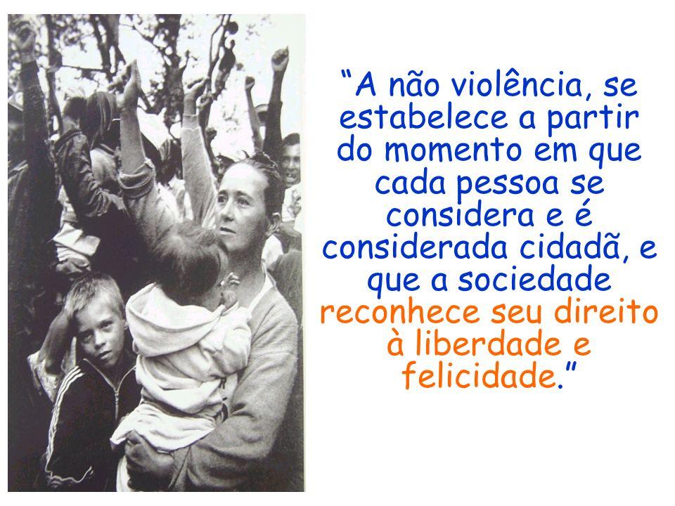 A não violência, se estabelece a partir do momento em que cada pessoa se considera e é considerada cidadã, e que a sociedade reconhece seu direito à liberdade e felicidade.