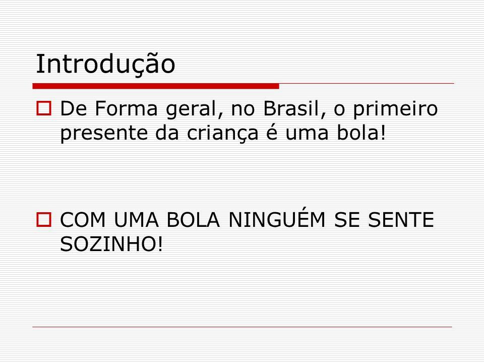 Introdução De Forma geral, no Brasil, o primeiro presente da criança é uma bola.