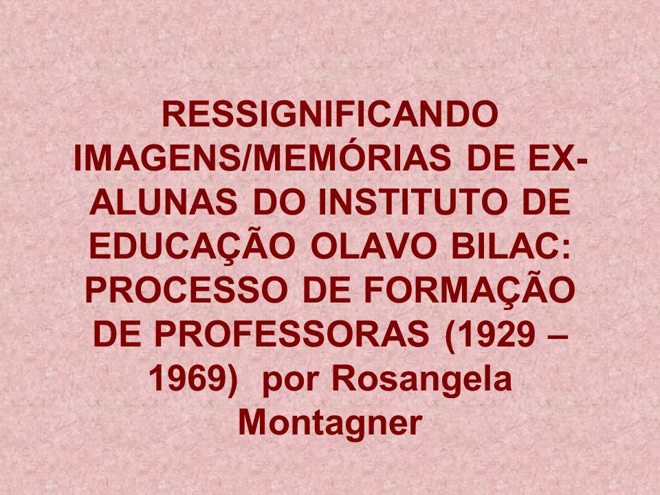 RESSIGNIFICANDO IMAGENS/MEMÓRIAS DE EX-ALUNAS DO INSTITUTO DE EDUCAÇÃO OLAVO BILAC: PROCESSO DE FORMAÇÃO DE PROFESSORAS (1929 – 1969) por Rosangela Montagner