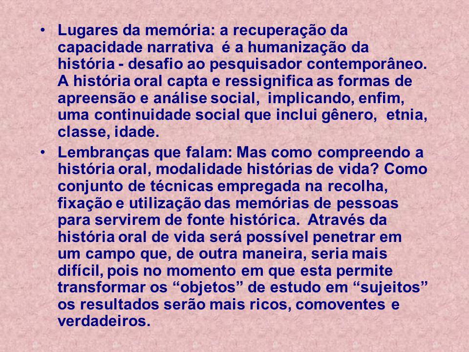 Lugares da memória: a recuperação da capacidade narrativa é a humanização da história - desafio ao pesquisador contemporâneo. A história oral capta e ressignifica as formas de apreensão e análise social, implicando, enfim, uma continuidade social que inclui gênero, etnia, classe, idade.