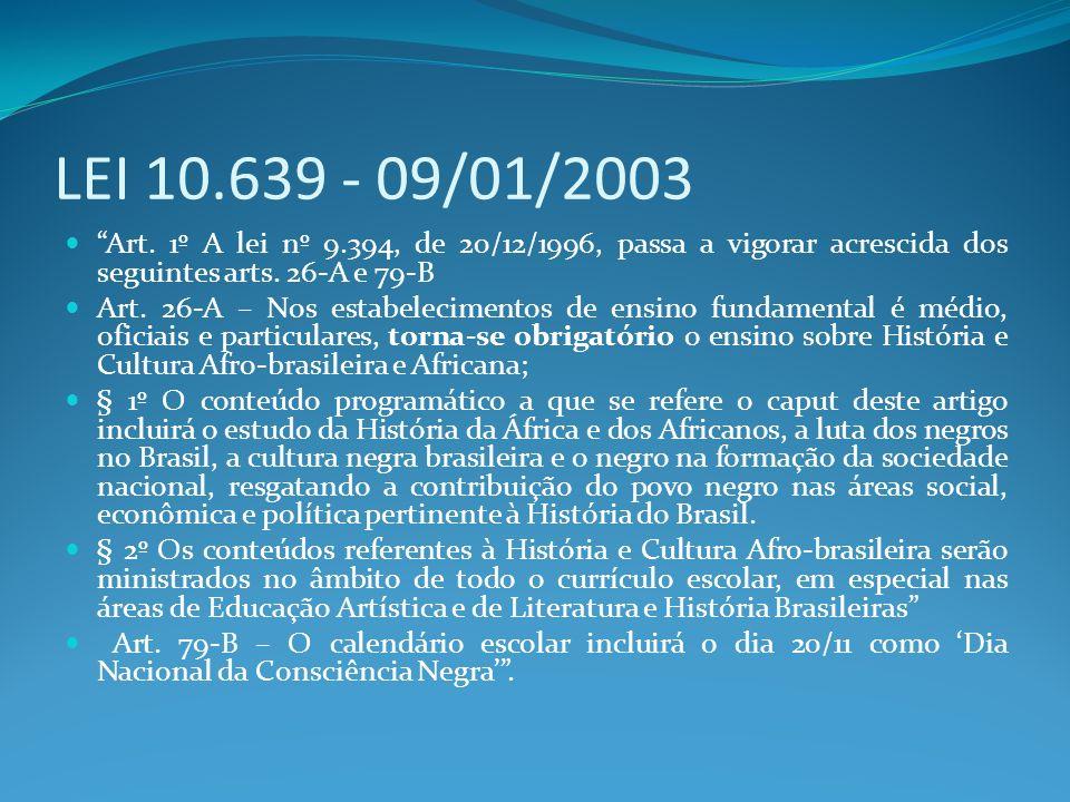 LEI 10.639 - 09/01/2003 Art. 1º A lei nº 9.394, de 20/12/1996, passa a vigorar acrescida dos seguintes arts. 26-A e 79-B.