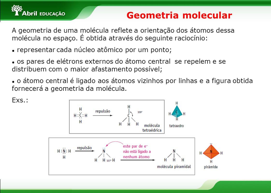 Geometria molecular A geometria de uma molécula reflete a orientação dos átomos dessa molécula no espaço. É obtida através do seguinte raciocínio: