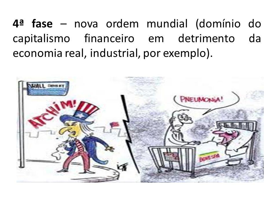 4ª fase – nova ordem mundial (domínio do capitalismo financeiro em detrimento da economia real, industrial, por exemplo).