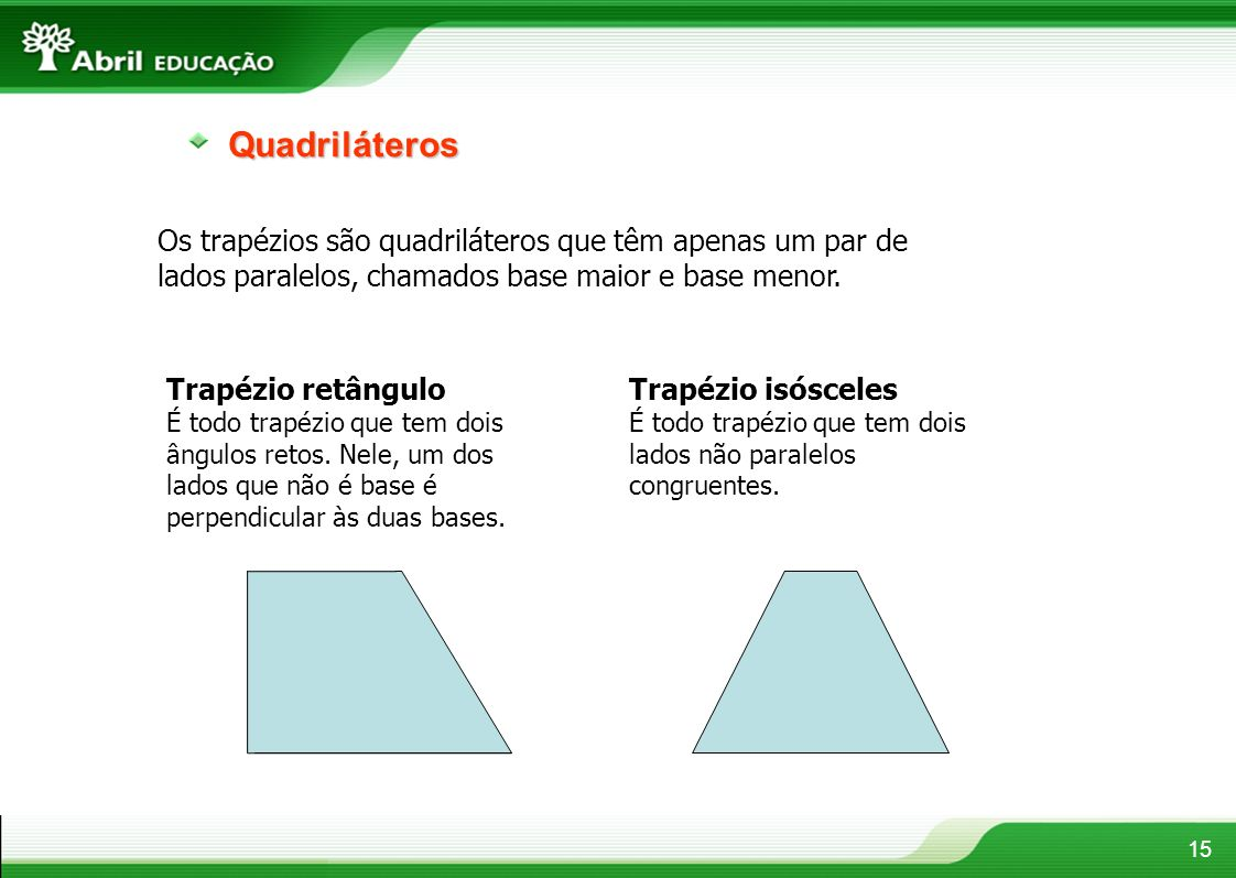 Quadriláteros Os trapézios são quadriláteros que têm apenas um par de lados paralelos, chamados base maior e base menor.