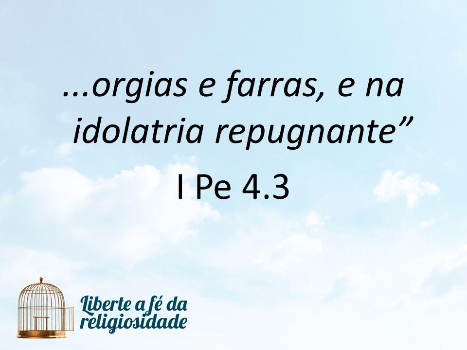 ...orgias e farras, e na idolatria repugnante I Pe 4.3