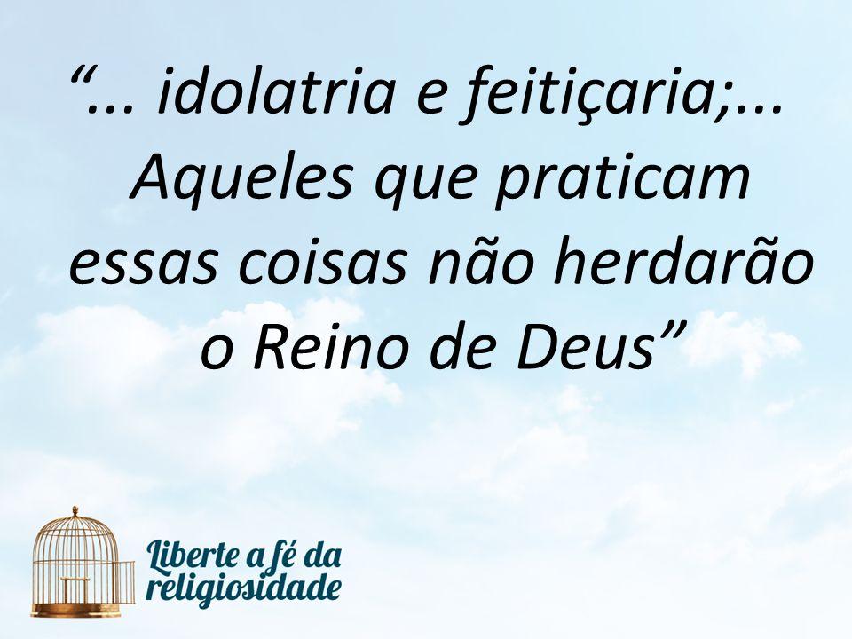 . idolatria e feitiçaria;