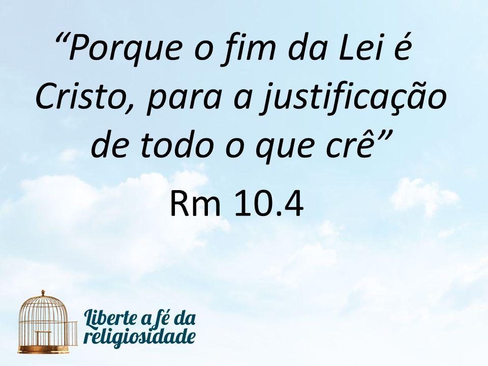 Porque o fim da Lei é Cristo, para a justificação de todo o que crê Rm 10.4