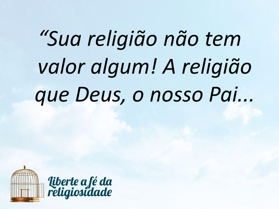 Sua religião não tem valor algum! A religião que Deus, o nosso Pai...
