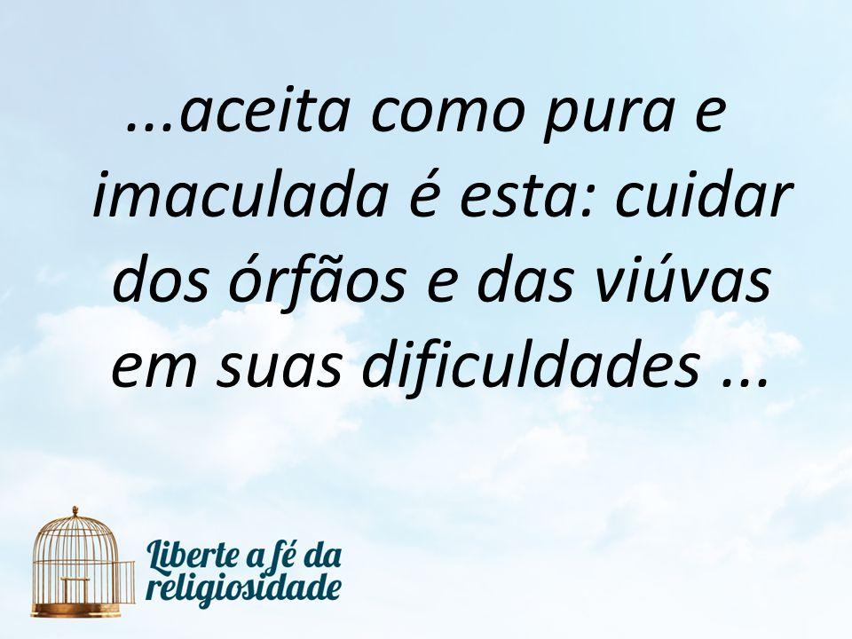 ...aceita como pura e imaculada é esta: cuidar dos órfãos e das viúvas em suas dificuldades ...