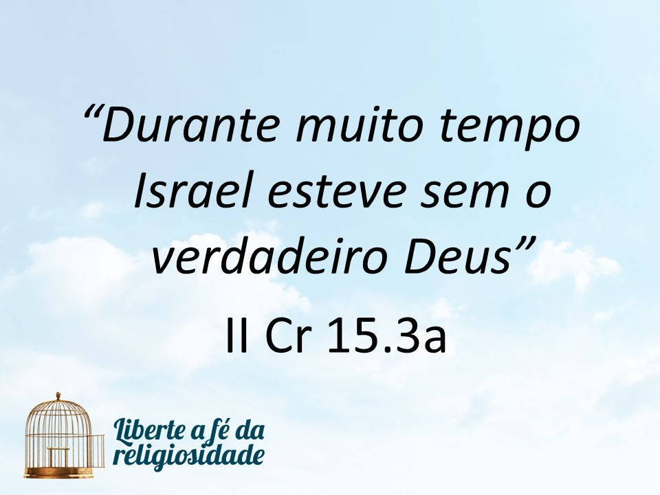 Durante muito tempo Israel esteve sem o verdadeiro Deus II Cr 15.3a