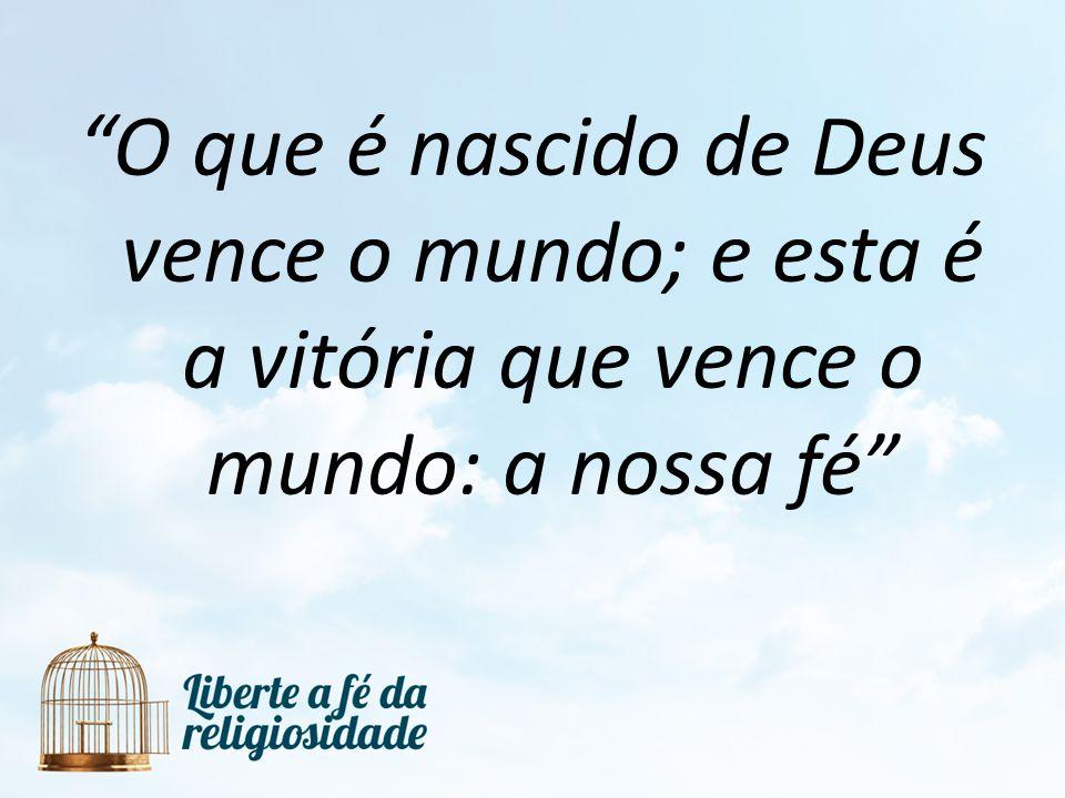 O que é nascido de Deus vence o mundo; e esta é a vitória que vence o mundo: a nossa fé